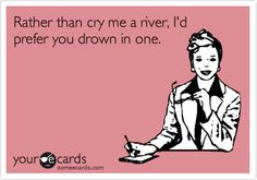 Rather than cry me a river, I'd prefer you drown in one.