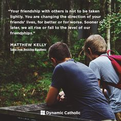 """""""Your friendship with others is not to be taken lightly. You are changing the direction of your friends' lives, for better or for worse. Sooner or later, we all rise or fall to the level of our friendships."""" 