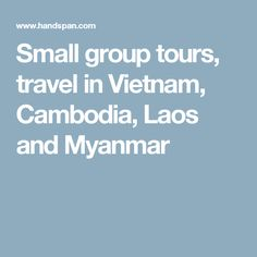 Small group tours, travel in Vietnam, Cambodia, Laos and Myanmar
