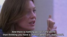 """""""And there is nothing worse in the world than thinking you have a chance, when you really don't."""" Grey's Anatomy quotes"""