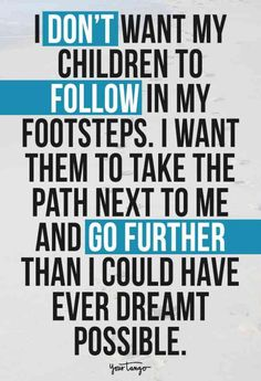 """""""I don't want my children to follow in my footsteps. I want them to take the path next to me and go further than I could have ever dreamt possible."""""""