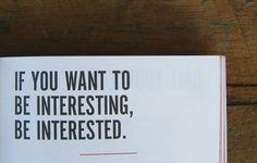 """Si quieres ser interesante, interésate.""  Someone Dixit"