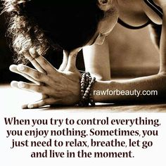 When You Try to Control Everything You Enjoy Nothing...Sometimes, you just need to Relax, breathe, let go and live in the moment.