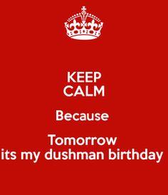 Poster: KEEP CALM Because  Tomorrow  its my dushman birthday