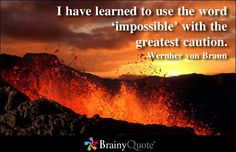 I have learned to use the word impossible with the greatest caution. - Wernher von Braun at BrainyQuote