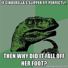 Philosoraptor - if cinderella's slipper fit perfectly, then why did it fall off her foot?