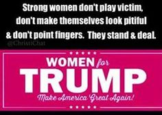 Strong women don't play victim, don't make themselves look pitiful & don't point fingers. They stand & deal. WOMEN for TRUMP. Make America Great Again.
