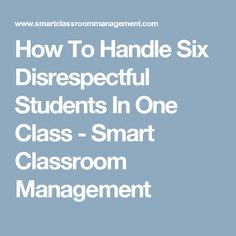 How To Handle Six Disrespectful Students In One Class - Smart Classroom Management