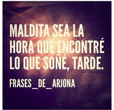 Curse be the hour that I found what I dreamed off, too late-Ricardo Arjona