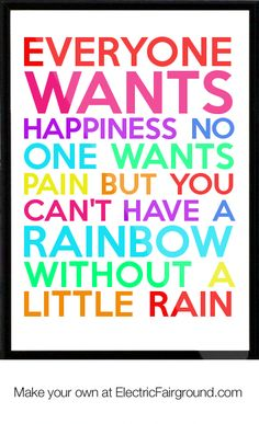 Everyone wants happiness no one wants pain but you can't have a rainbow without a little rain Quote.  i love this quote it's so cute