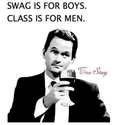 Swag is for boys. Class is for men.
