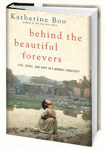 Behind the Beautiful Forevers  This books slices open the guts of poverty, and shows that no slum should ever be saturated with this much injustice. 17 May