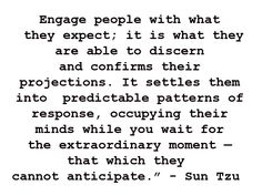 Engage people with what they expect. It is what they are able to discern and confirms their projections. It settles them into predictable patterns of response, occupying their minds while you wait for the extraordinary moment - that which they cannot anticipate. - Sun Tzu in Art of War