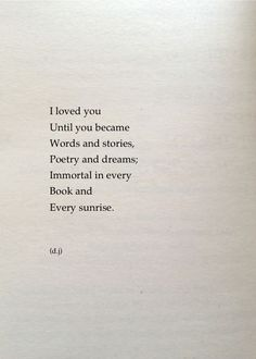 I loved you Until you became Words and stories; Immortal in every Book and Every sunrise.