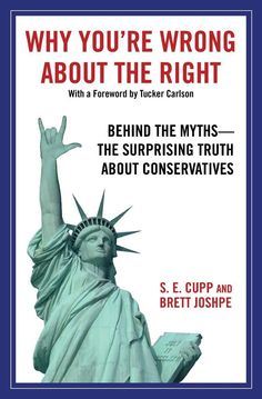 Why You're Wrong About the Right: Behind the Myths: The Surprising Truth About Conservatives (S. E. Cupp, Brett Joshpe)