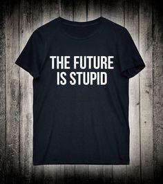 The Future Is Stupid Funny Grunge Slogan Tee Punk Emo Alternative Shirt Tumblr Fashion Clothing