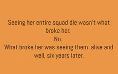 Seeing her entire squad die wasn't what broke her. No. What broke her was seeing them alive and well, six years later.