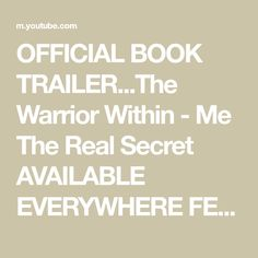 OFFICIAL BOOK TRAILER...The Warrior Within - Me The Real Secret AVAILABLE EVERYWHERE FEB.5th 2021 - YouTube Warrior Within, The Secret Book, Books, Youtube, Libros, Book, Book Illustrations, Youtubers, Youtube Movies