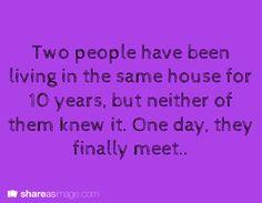 Two people have been living in the same house for 10 years, but neither of them knew it. One day, they finally meet.
