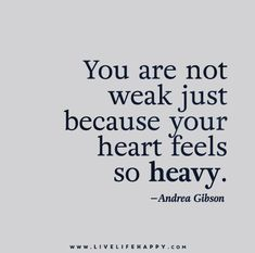 You are not weak just because your heart feels so heavy. - Andrea Gibson - Live life happy quotes, positive sayings posters and prints, picture quote, and happiness quotations. Motivational Quotes For Life, Great Quotes, Quotes To Live By, Funny Quotes, Inspirational Quotes, Awesome Quotes, Heavy Heart Quotes, Weakness Quotes, Just In Case