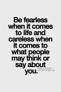 Be fearless when it coms to life and careless when it comes to what people may think of you. Inspirational Quotes Pictures, Great Quotes, Quotes To Live By, Me Quotes, Motivational Quotes, Great Sayings, Cheesy Quotes, Taurus Quotes, I Know My Worth