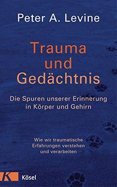 Trauma und Gedächtnis: Die Spuren unserer Erinnerung in Körper und Gehirn - Wie wir traumatische Erfahrungen verstehen und verarbeiten - von [Levine, Peter A.]