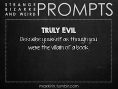 ✐ DAILY WEIRD PROMPT✐  TRULY EVIL Describe yourself as though youwere the villain of a book.  Want more writerly content? Followmaxkirin.tumblr.com!