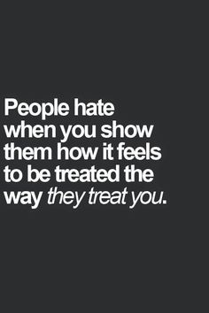 People hate when you show them how it feels to be treated the way they treat you.