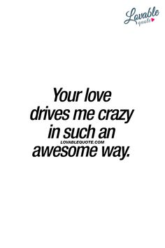 Lovable Quotes - The best love, relationship and couple quotes! You And Me Quotes, Crazy Love Quotes, Great Love Quotes, Romantic Love Quotes, Love Yourself Quotes, Quotes To Live By, You Drive Me Crazy, Love Drive, My Crazy