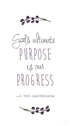 """God's ultimate purpose is our progress."" —D. Todd Christofferson 
