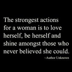 """""""The strongest actions for a woman is to love herself, be herself, and shine amongst those who never believed she could."""""""