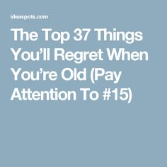 The Top 37 Things You'll Regret When You're Old (Pay Attention To #15)