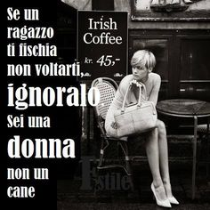 fischiare a una donna~if a guy whistles at you do not look, do ignore them!  You're a woman not a dog!