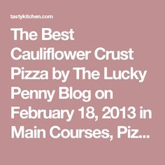 The Best Cauliflower Crust Pizza by The Lucky Penny Blog on February 18, 2013 in Main Courses, Pizza See post on The Lucky Penny Blog's site!   5.00 Mitt(s)8 Rating(s) Prep Time: 15 mins Cook Time: 20 mins Difficulty: Easy Servings: 2 share f a e printleave a commentwrite a review Description This cauliflower crust pizza is so good it's hard to believe it is gluten and grain-free! You can even pick it up like a regular slice of pizza.  Ingredients 1 head(Small Head) Cauliflower ¼…