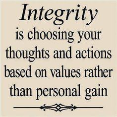 """""""Integrity is choosing your thoughts and actions based on values rather than personal gain"""""""