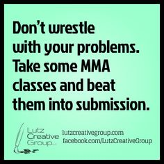 Don't wrestle with your problems. Take some MMA classes and beat them into submission.