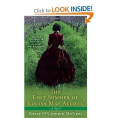 The Lost Summer of Louisa May Alcott by Kelly O'Connor McNees - A richly imagined, remarkably written story of the woman who created Little Women  and how love changed her in ways she never expected.
