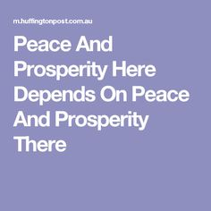 Peace And Prosperity Here Depends On Peace And Prosperity There