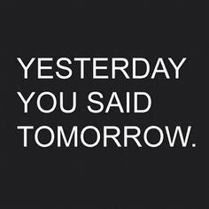 Yesterday you said tomorrow. I say next meal!