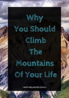 Why you should climb the mountains of your life, see your challenges as chances to grow. Click through for the full article...