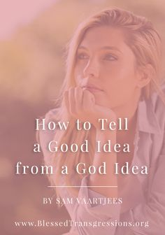 How to Tell a Good Idea from a God Idea. Christian blog, magazine, God, Jesus, faith, truth, love, advice, blogging, Christianity, blessed transgressions, hope, friendship, hardship, overcoming difficulty, testimony, family, marriage, prayer, scripture, hurt, healing, loss.