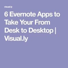 6 Evernote Apps to Take Your From Desk to Desktop | Visual.ly