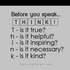 THINK before you speak... Just a single word can hurt a person alot.