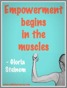 Empowerment begins in the muscles - Gloria Steinem