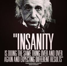 Insanity is doing the same thing over and over again and expecting different results~ Einstein Quotable Quotes, Wisdom Quotes, Quotes To Live By, Me Quotes, Motivational Quotes, Funny Quotes, Inspirational Quotes, Citation Einstein, Albert Einstein Quotes