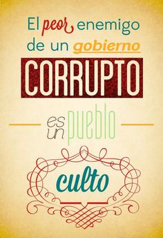 El peor enemigo del un gobierno corrupto, es un pueblo culto...