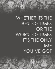 Whether it's the best of times or the worst of times, it's the only time you've got.