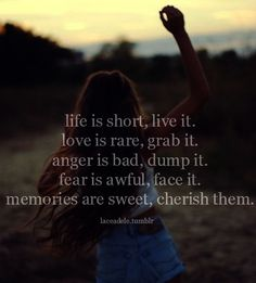 Life is short, live it. Love is rare, grab it. Anger is bad, dump it. Fear is awful, face it. Memories are sweet, cherish them  www.magnificatmealmovement.com