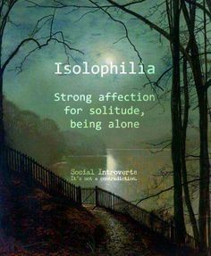 "Isolophilia (n): Strong affection for solitude, being alone preferable, social introvert, ""I have seen Susan around town in while. Maybe her boyfriend's isolophilia has something to do with it. The Words, Weird Words, Cool Words, New Words With Meaning, Unusual Words, Unique Words, Interesting Words, Creative Words, Creative Writing"