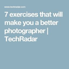 7 exercises that will make you a better photographer | TechRadar